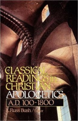 Classical Readings in Christian Apologetics A.D. 100-1800